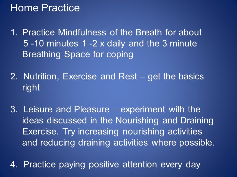 Home Practice 1.Practice Mindfulness of the Breath for about 5 -10 minutes 1 -2 x daily and the 3 minute Breathing Space for coping 2. Nutrition, Exer
