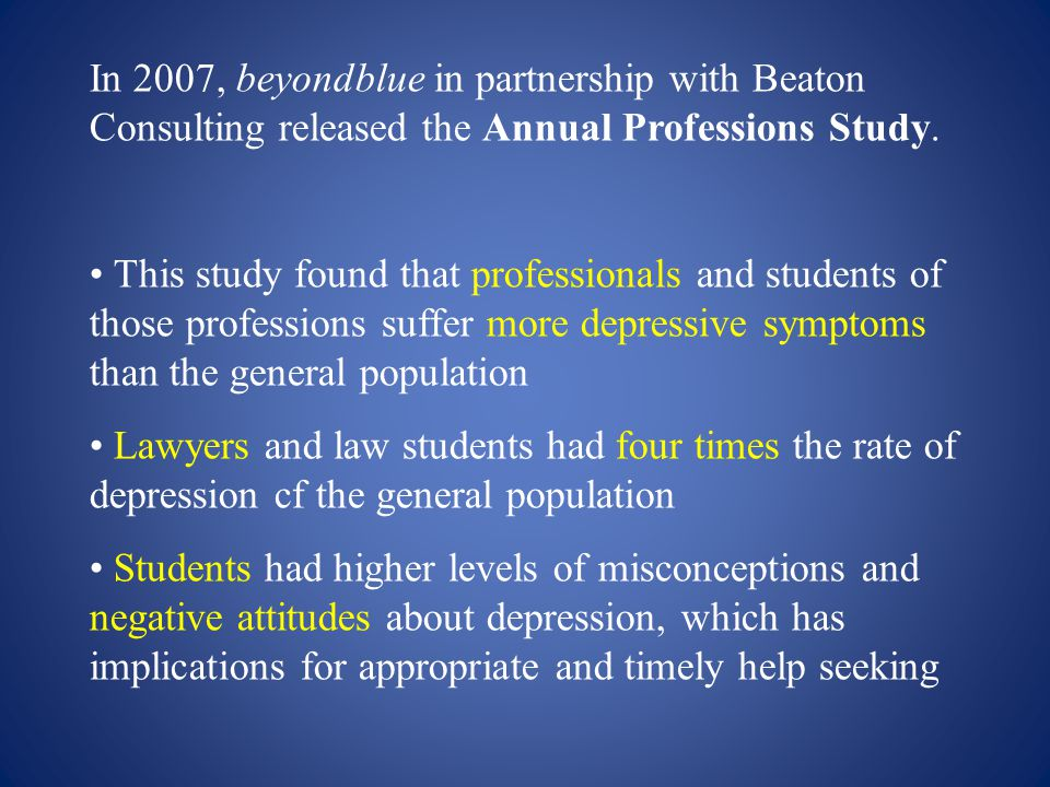 In 2007, beyondblue in partnership with Beaton Consulting released the Annual Professions Study. This study found that professionals and students of t