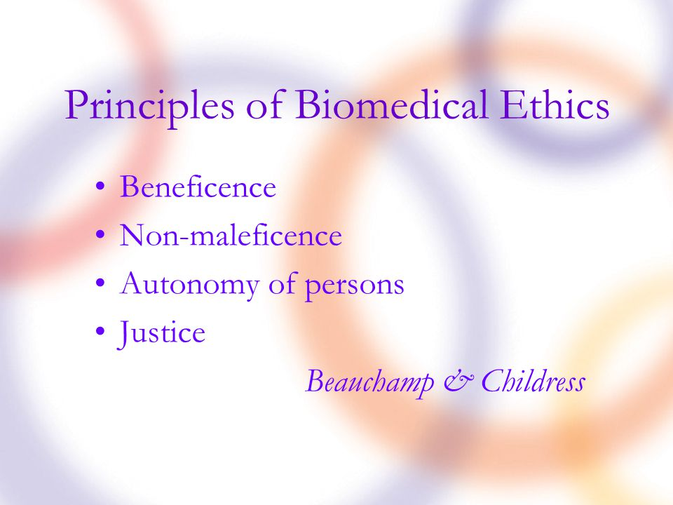Principles of Biomedical Ethics Beneficence Non-maleficence Autonomy of persons Justice Beauchamp & Childress