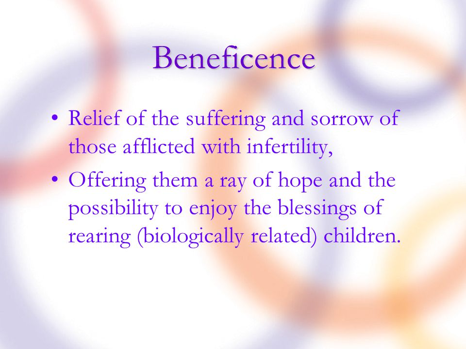 Beneficence Relief of the suffering and sorrow of those afflicted with infertility, Offering them a ray of hope and the possibility to enjoy the blessings of rearing (biologically related) children.