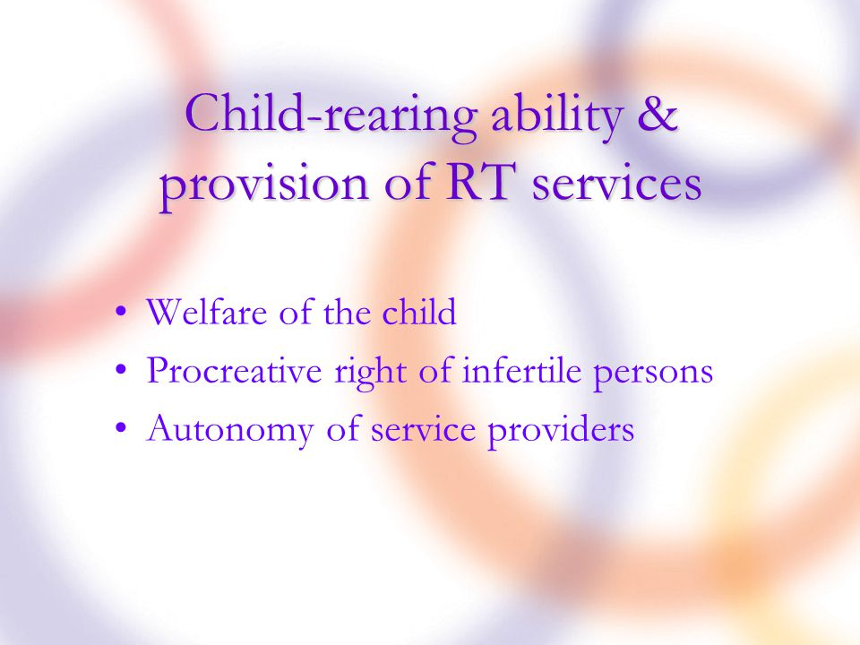 Child-rearing ability & provision of RT services Welfare of the child Procreative right of infertile persons Autonomy of service providers