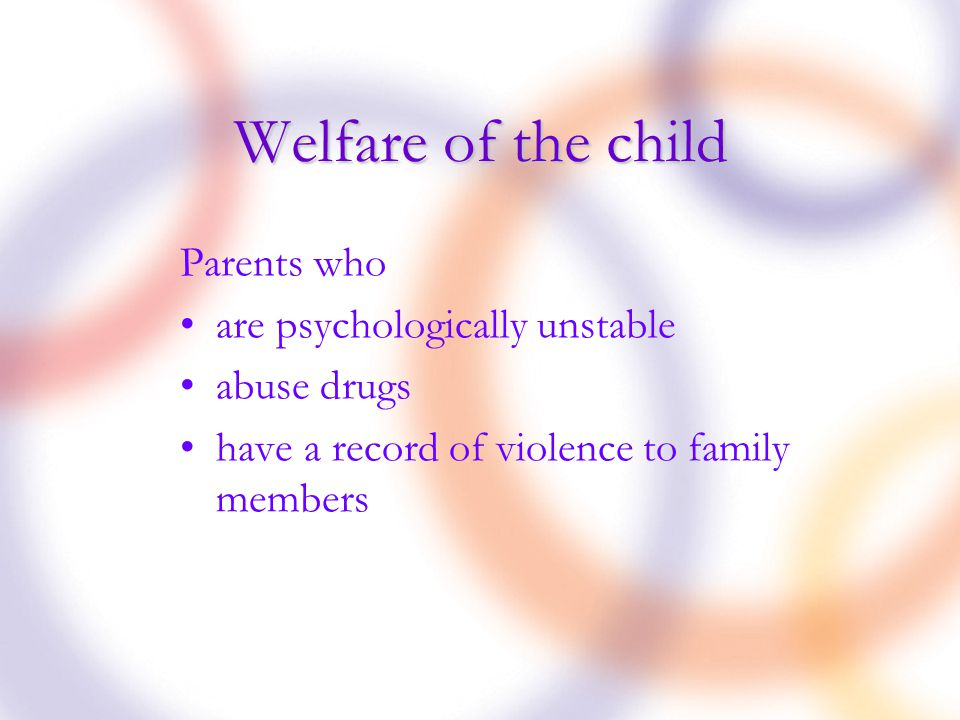 Welfare of the child Parents who are psychologically unstable abuse drugs have a record of violence to family members