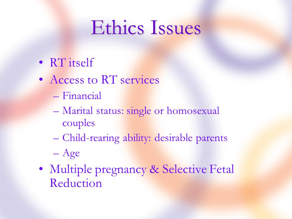 Ethics Issues RT itself Access to RT services –Financial –Marital status: single or homosexual couples –Child-rearing ability: desirable parents –Age Multiple pregnancy & Selective Fetal Reduction