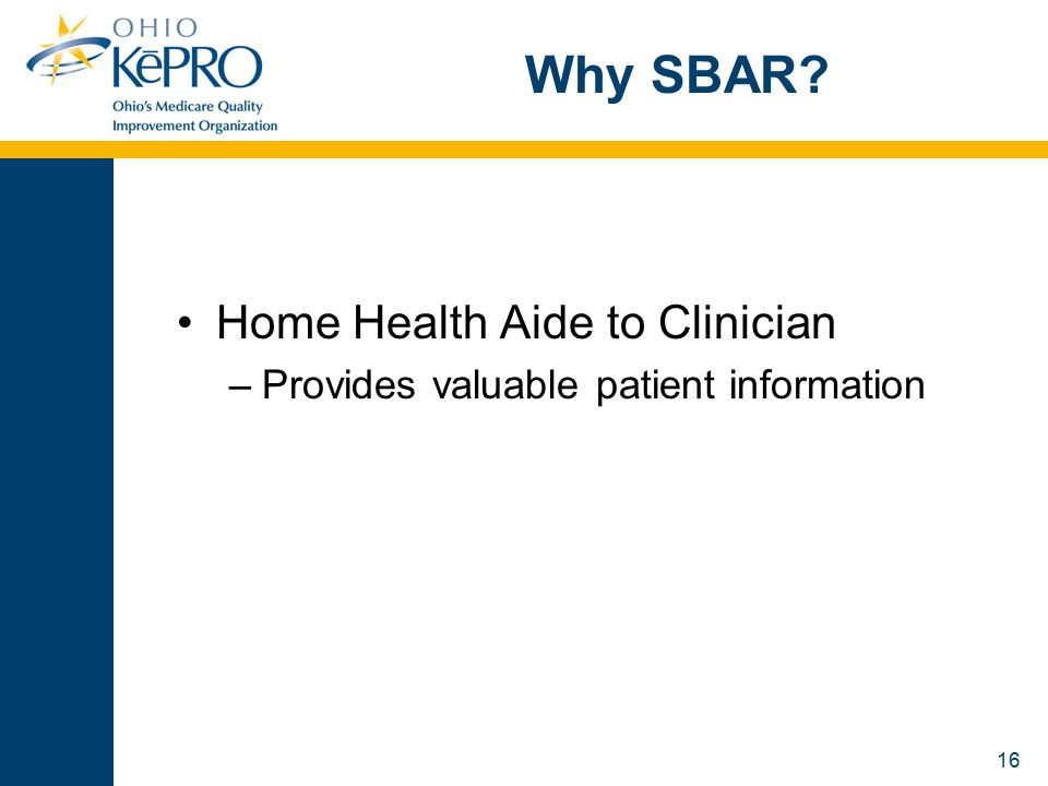 16 Why SBAR Home Health Aide to Clinician –Provides valuable patient information