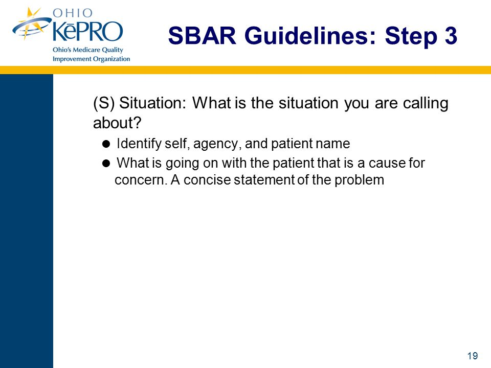 19 SBAR Guidelines: Step 3 (S) Situation: What is the situation you are calling about.