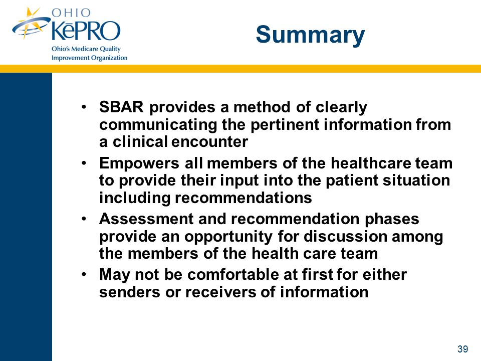 39 Summary SBAR provides a method of clearly communicating the pertinent information from a clinical encounter Empowers all members of the healthcare team to provide their input into the patient situation including recommendations Assessment and recommendation phases provide an opportunity for discussion among the members of the health care team May not be comfortable at first for either senders or receivers of information