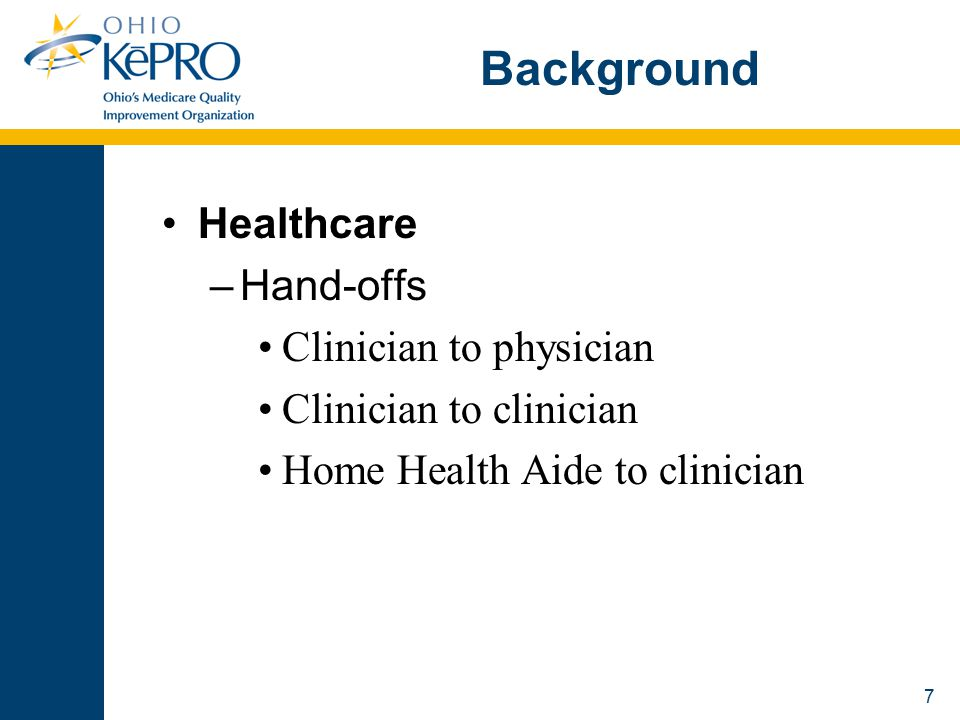 8 Background Hand-offs –Definition The transfer of care from one provider to another provider A mechanism for transferring information, responsibility, and authority from one set of caregivers to another