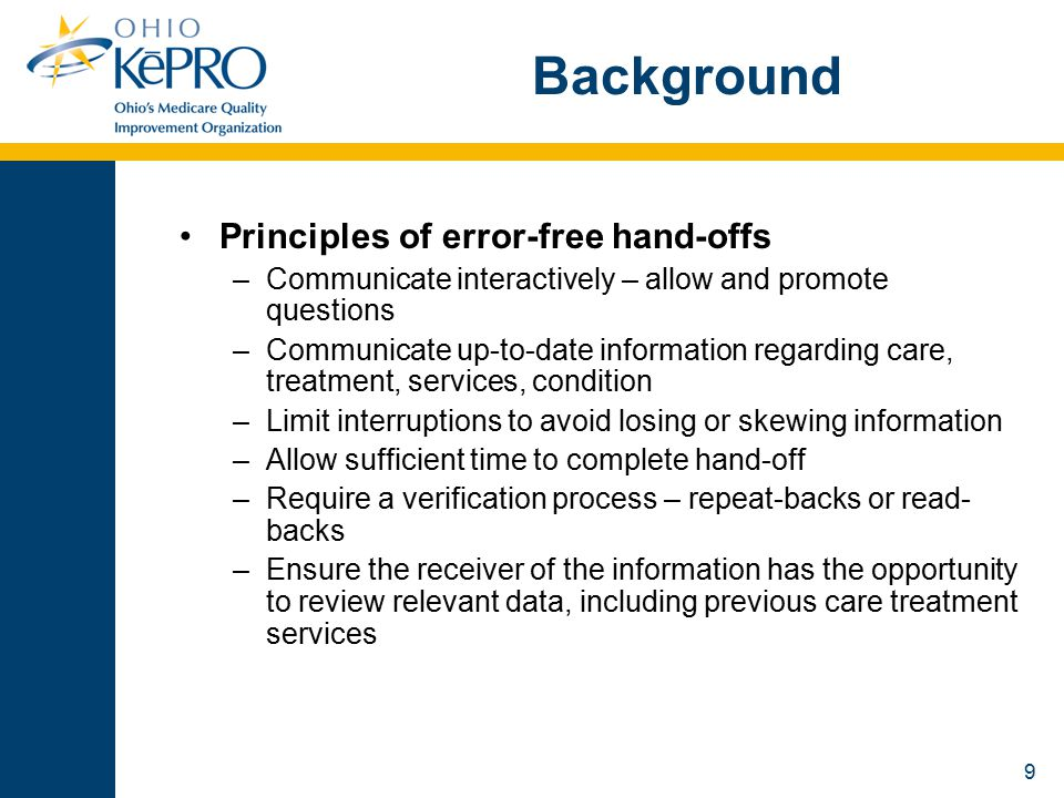 9 Background Principles of error-free hand-offs –Communicate interactively – allow and promote questions –Communicate up-to-date information regarding care, treatment, services, condition –Limit interruptions to avoid losing or skewing information –Allow sufficient time to complete hand-off –Require a verification process – repeat-backs or read- backs –Ensure the receiver of the information has the opportunity to review relevant data, including previous care treatment services