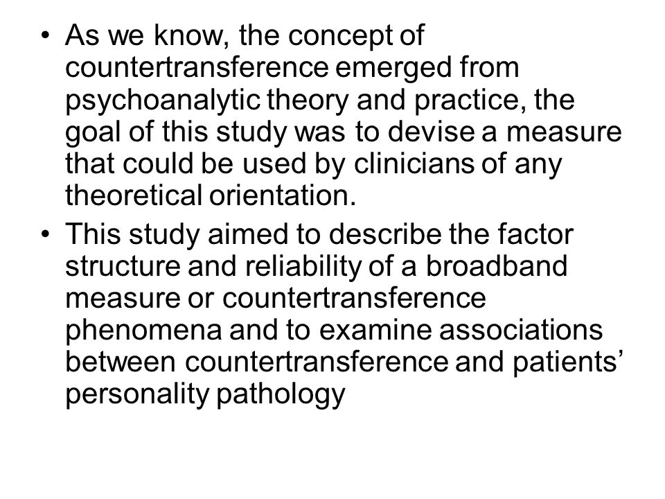 As we know, the concept of countertransference emerged from psychoanalytic theory and practice, the goal of this study was to devise a measure that co
