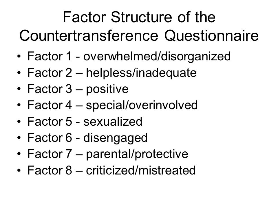 Factor Structure of the Countertransference Questionnaire Factor 1 - overwhelmed/disorganized Factor 2 – helpless/inadequate Factor 3 – positive Facto