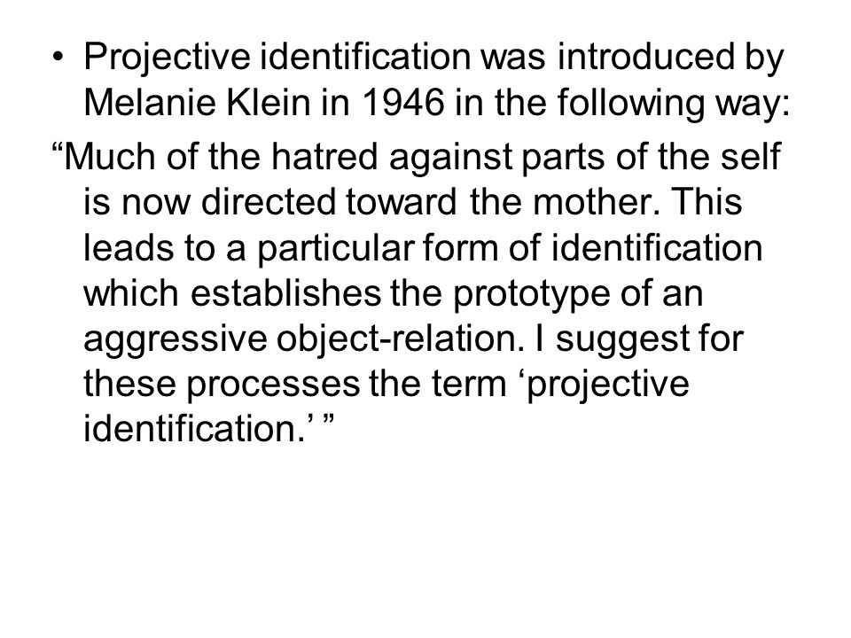 "Projective identification was introduced by Melanie Klein in 1946 in the following way: ""Much of the hatred against parts of the self is now directed"