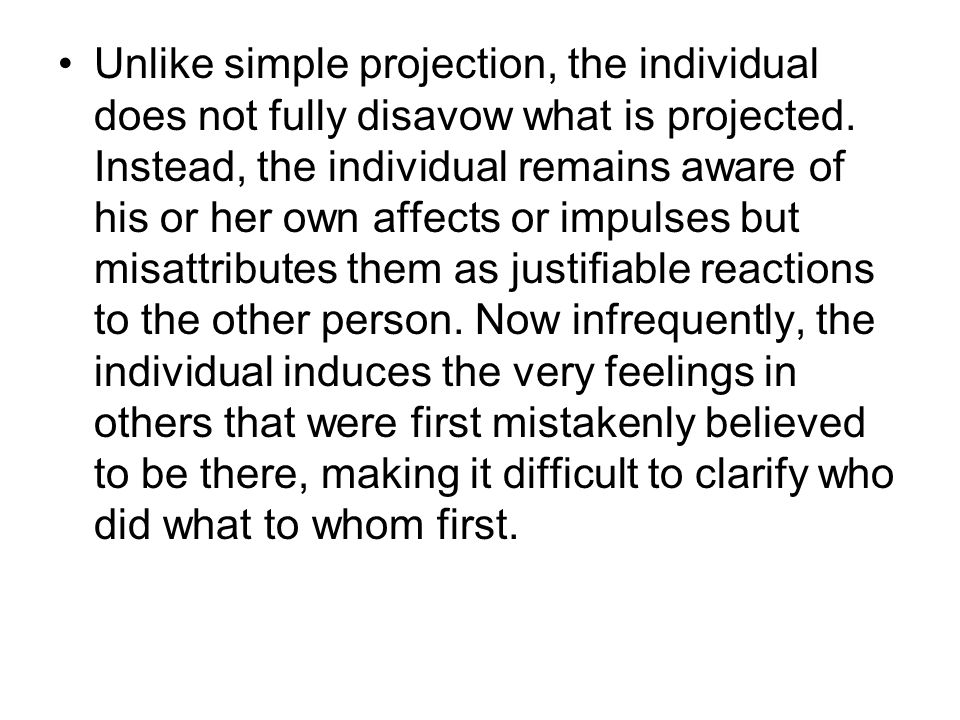 Unlike simple projection, the individual does not fully disavow what is projected. Instead, the individual remains aware of his or her own affects or
