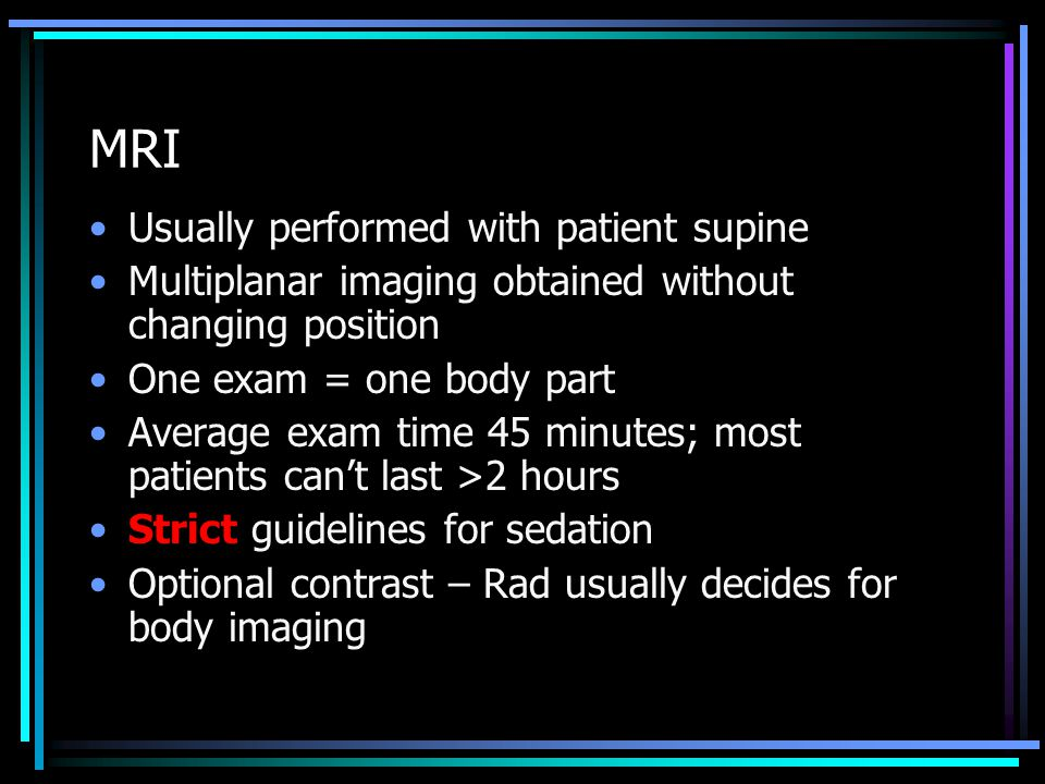 MRI Usually performed with patient supine Multiplanar imaging obtained without changing position One exam = one body part Average exam time 45 minutes; most patients can't last >2 hours Strict guidelines for sedation Optional contrast – Rad usually decides for body imaging