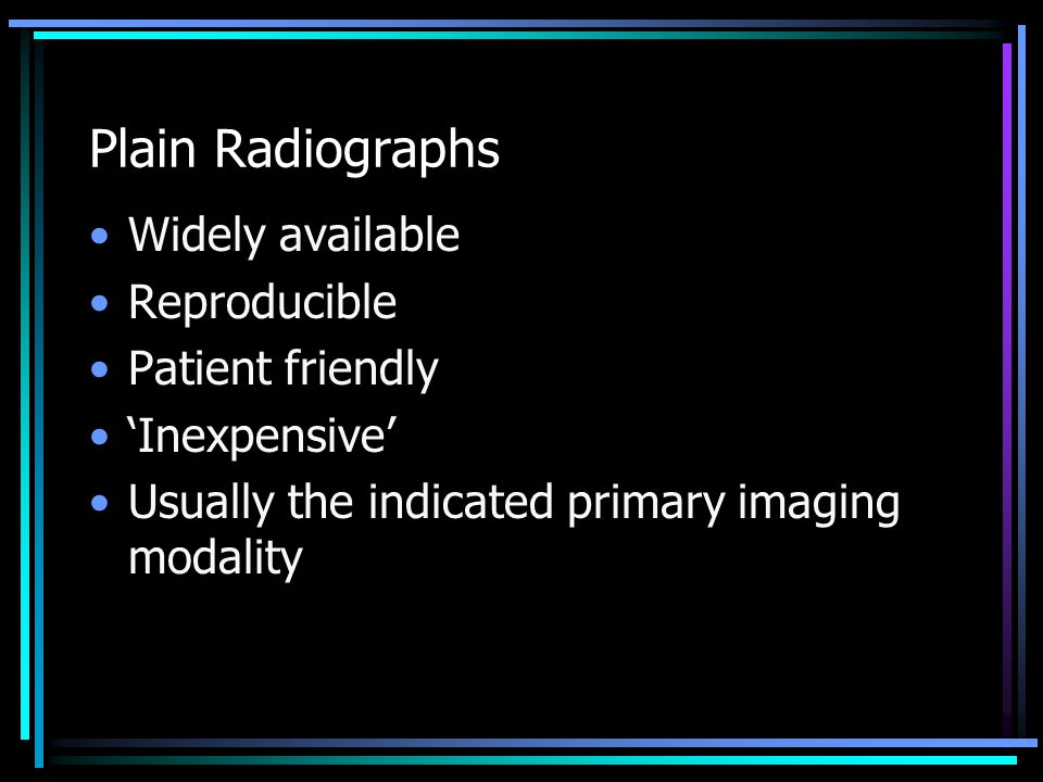Plain Radiographs Widely available Reproducible Patient friendly 'Inexpensive' Usually the indicated primary imaging modality