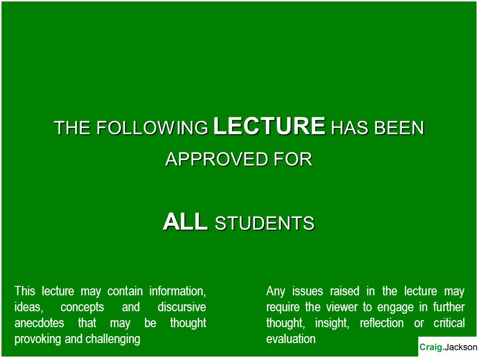 THE FOLLOWING LECTURE HAS BEEN APPROVED FOR ALL STUDENTS This lecture may contain information, ideas, concepts and discursive anecdotes that may be thought provoking and challenging Any issues raised in the lecture may require the viewer to engage in further thought, insight, reflection or critical evaluation