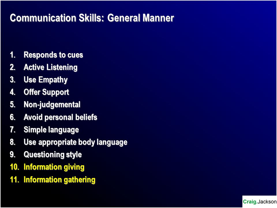 Communication Skills: General Manner 1.Responds to cues 2.Active Listening 3.Use Empathy 4.Offer Support 5.Non-judgemental 6.Avoid personal beliefs 7.Simple language 8.Use appropriate body language 9.Questioning style 10.Information giving 11.Information gathering
