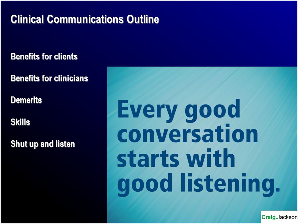 Clinical Communications Outline Benefits for clients Benefits for clinicians DemeritsSkills Shut up and listen