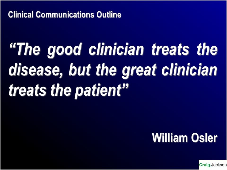 Clinical Communications Outline The good clinician treats the disease, but the great clinician treats the patient William Osler