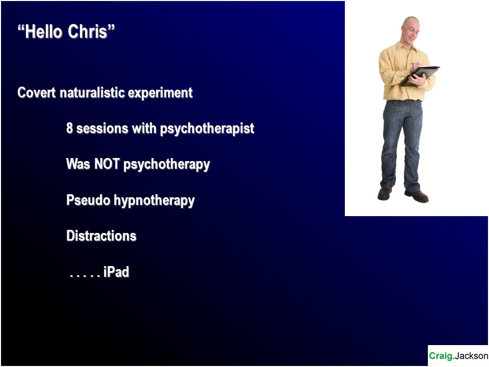 Hello Chris Covert naturalistic experiment 8 sessions with psychotherapist Was NOT psychotherapy Pseudo hypnotherapy Distractions.....