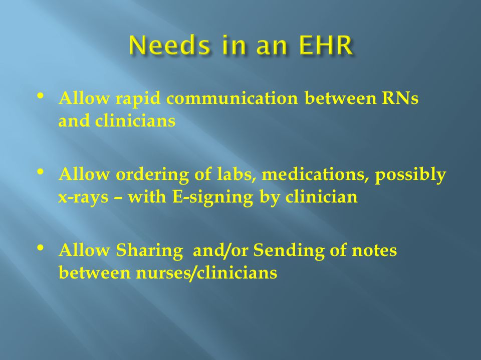 Allow rapid communication between RNs and clinicians Allow ordering of labs, medications, possibly x-rays – with E-signing by clinician Allow Sharing and/or Sending of notes between nurses/clinicians
