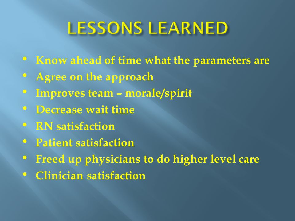 Know ahead of time what the parameters are Agree on the approach Improves team – morale/spirit Decrease wait time RN satisfaction Patient satisfaction Freed up physicians to do higher level care Clinician satisfaction