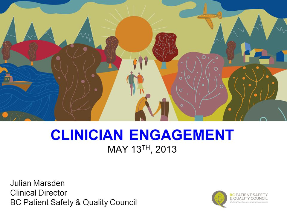 CLINICIAN ENGAGEMENT MAY 13 TH, 2013 Julian Marsden Clinical Director BC Patient Safety & Quality Council