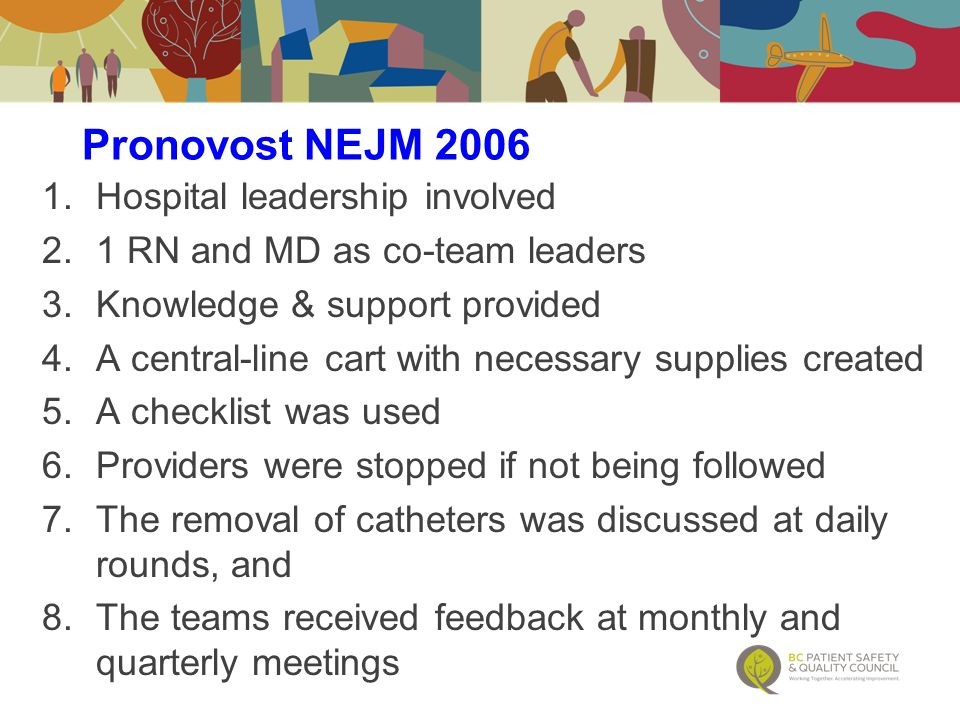 1.Hospital leadership involved 2.1 RN and MD as co-team leaders 3.Knowledge & support provided 4.A central-line cart with necessary supplies created 5.A checklist was used 6.Providers were stopped if not being followed 7.The removal of catheters was discussed at daily rounds, and 8.The teams received feedback at monthly and quarterly meetings Pronovost NEJM 2006