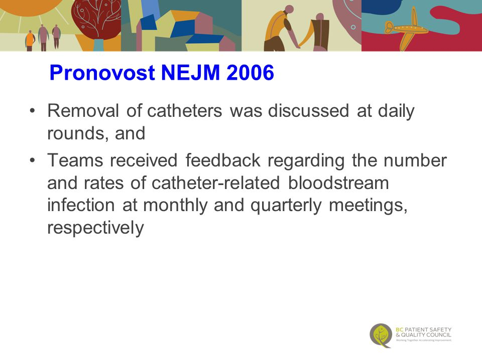 Removal of catheters was discussed at daily rounds, and Teams received feedback regarding the number and rates of catheter-related bloodstream infection at monthly and quarterly meetings, respectively Pronovost NEJM 2006