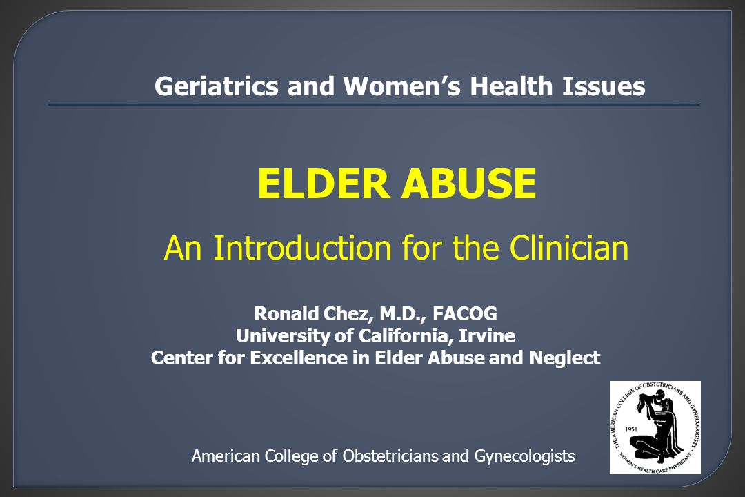 ELDER ABUSE An Introduction for the Clinician American College of Obstetricians and Gynecologists Geriatrics and Women's Health Issues Ronald Chez, M.D., FACOG University of California, Irvine Center for Excellence in Elder Abuse and Neglect
