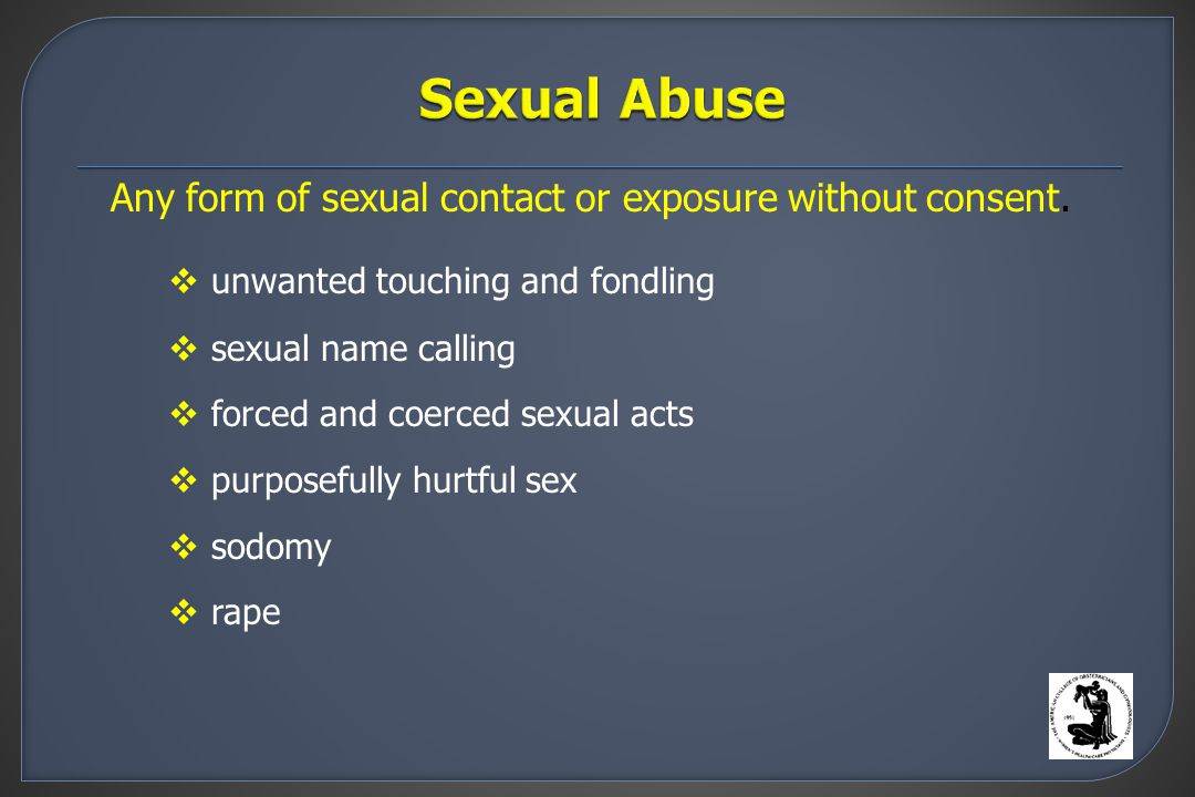  unwanted touching and fondling  sexual name calling  forced and coerced sexual acts  purposefully hurtful sex  sodomy  rape Any form of sexual contact or exposure without consent.