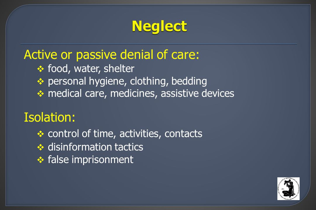 Active or passive denial of care:  food, water, shelter  personal hygiene, clothing, bedding  medical care, medicines, assistive devices Isolation:  control of time, activities, contacts  disinformation tactics  false imprisonment