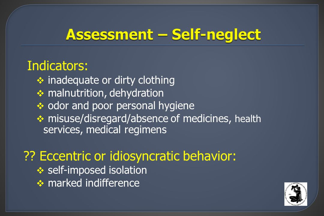Indicators:  inadequate or dirty clothing  malnutrition, dehydration  odor and poor personal hygiene  misuse/disregard/absence of medicines, health services, medical regimens .
