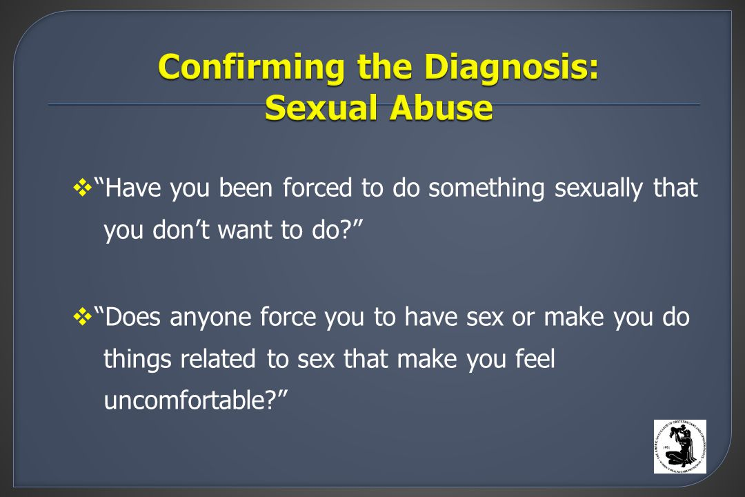  Have you been forced to do something sexually that you don't want to do  Does anyone force you to have sex or make you do things related to sex that make you feel uncomfortable