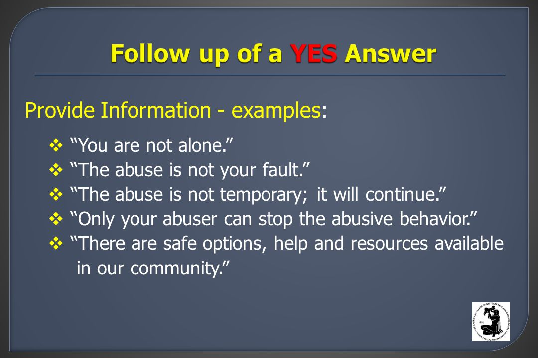Provide Information - examples:  You are not alone.  The abuse is not your fault.  The abuse is not temporary; it will continue.  Only your abuser can stop the abusive behavior.  There are safe options, help and resources available in our community.