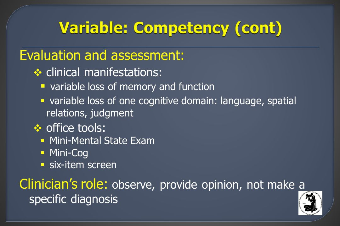 Evaluation and assessment:  clinical manifestations:  variable loss of memory and function  variable loss of one cognitive domain: language, spatial relations, judgment  office tools:  Mini-Mental State Exam  Mini-Cog  six-item screen Clinician's role: observe, provide opinion, not make a specific diagnosis