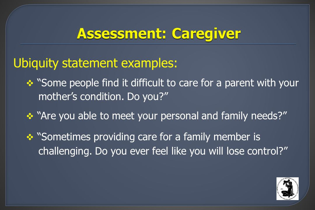 Ubiquity statement examples:  Some people find it difficult to care for a parent with your mother's condition.