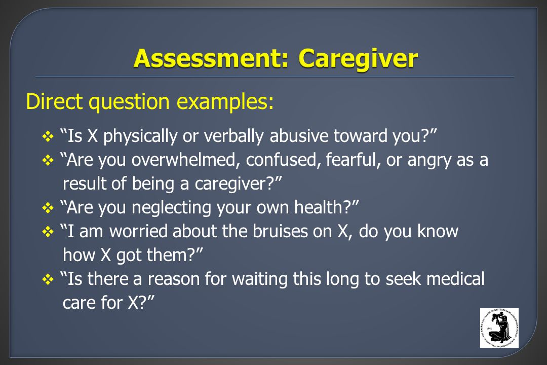 Direct question examples:  Is X physically or verbally abusive toward you  Are you overwhelmed, confused, fearful, or angry as a result of being a caregiver  Are you neglecting your own health  I am worried about the bruises on X, do you know how X got them  Is there a reason for waiting this long to seek medical care for X