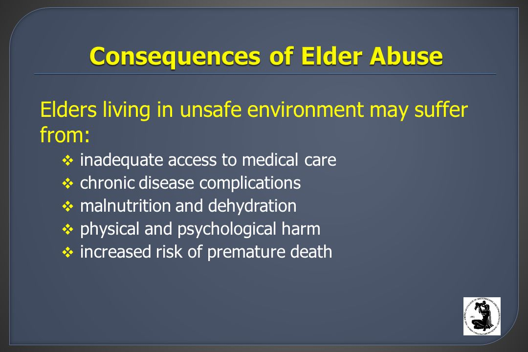 Elders living in unsafe environment may suffer from:  inadequate access to medical care  chronic disease complications  malnutrition and dehydration  physical and psychological harm  increased risk of premature death