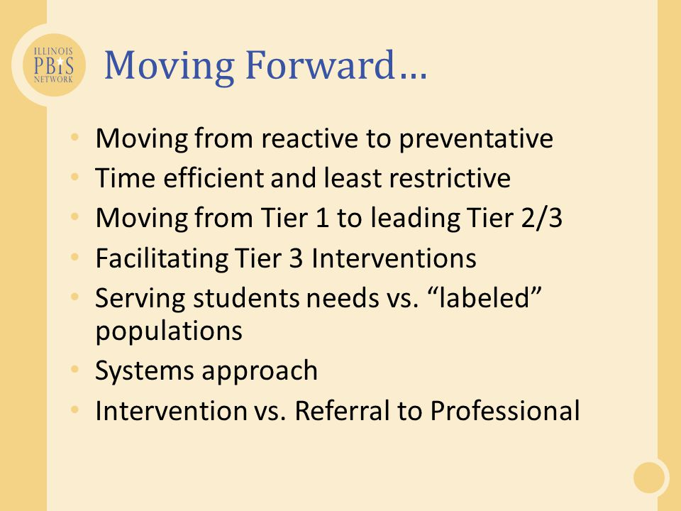 Moving Forward… Moving from reactive to preventative Time efficient and least restrictive Moving from Tier 1 to leading Tier 2/3 Facilitating Tier 3 Interventions Serving students needs vs.