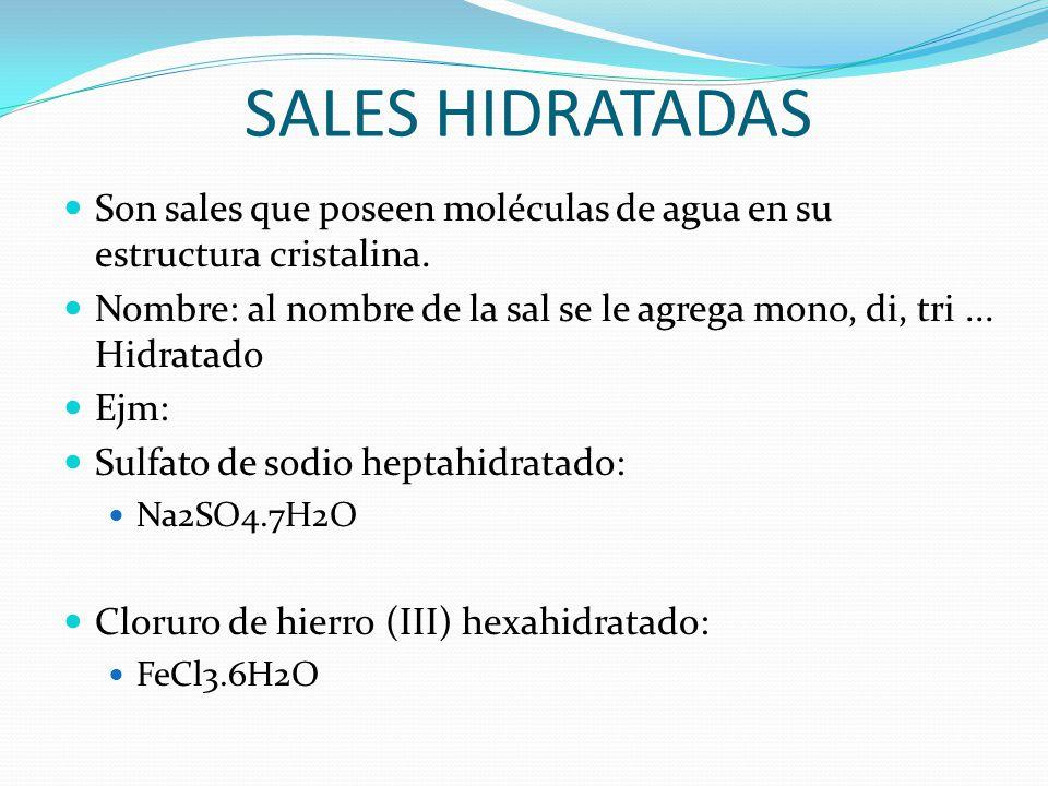 SALES HIDRATADAS Son sales que poseen moléculas de agua en su estructura cristalina. Nombre: al nombre de la sal se le agrega mono, di, tri... Hidrata