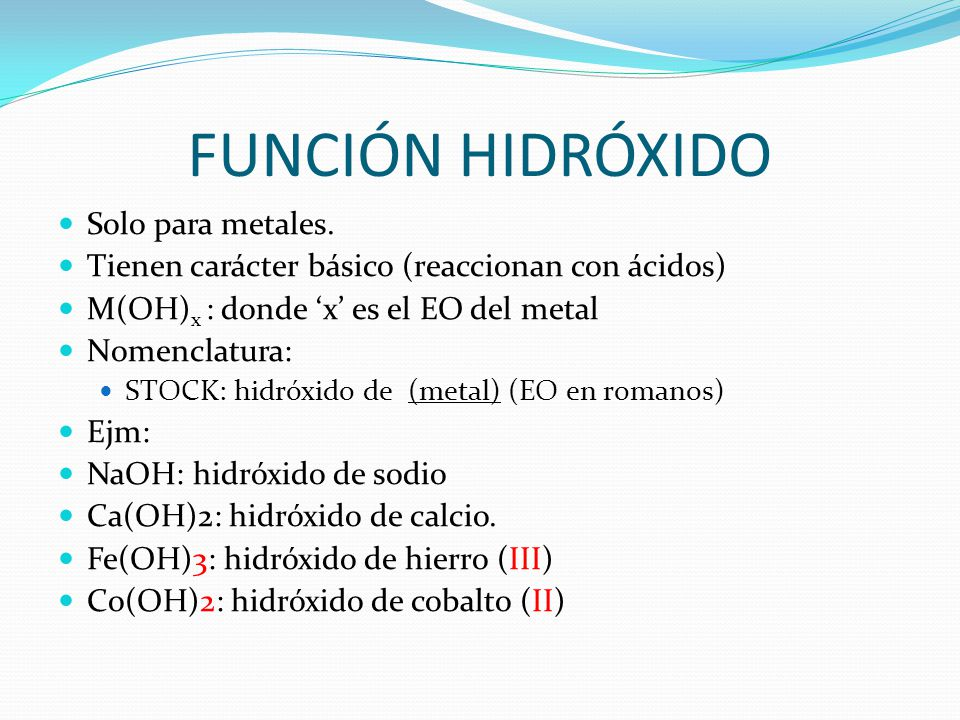 FUNCIÓN HIDRÓXIDO Solo para metales. Tienen carácter básico (reaccionan con ácidos) M(OH) x : donde 'x' es el EO del metal Nomenclatura: STOCK: hidróx