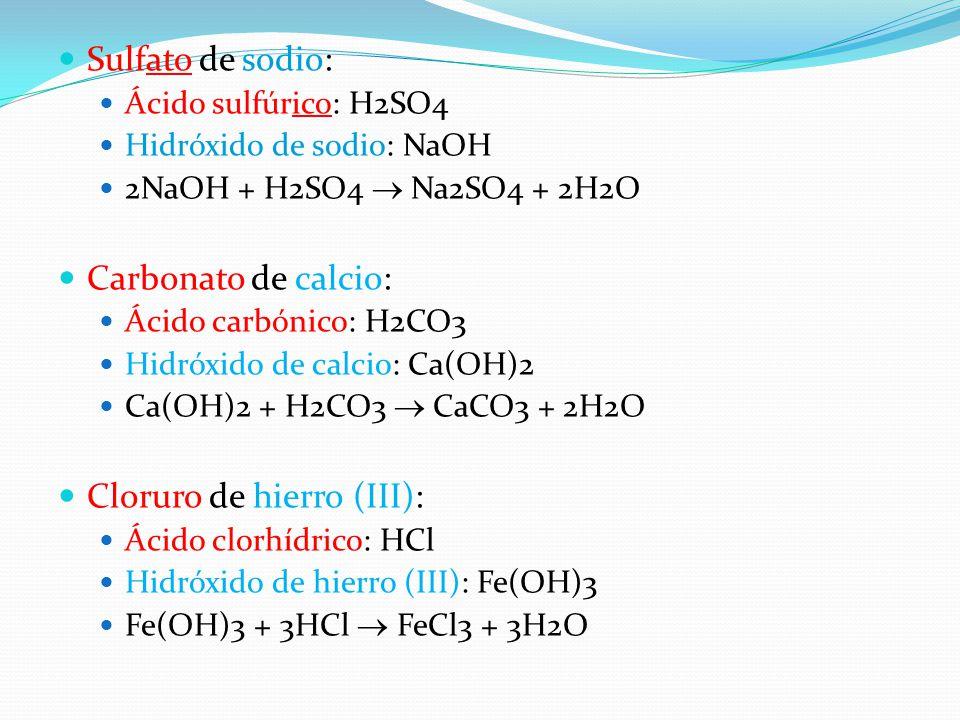 Sulfato de sodio: Ácido sulfúrico: H2SO4 Hidróxido de sodio: NaOH 2NaOH + H2SO4  Na2SO4 + 2H2O Carbonato de calcio: Ácido carbónico: H2CO3 Hidróxido