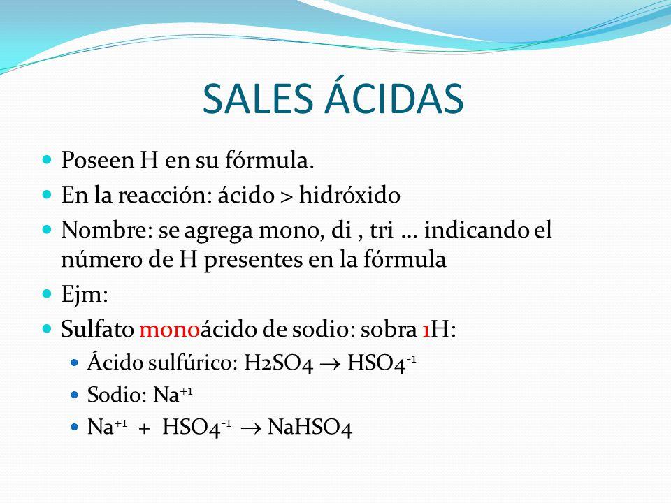 SALES ÁCIDAS Poseen H en su fórmula. En la reacción: ácido > hidróxido Nombre: se agrega mono, di, tri … indicando el número de H presentes en la fórm