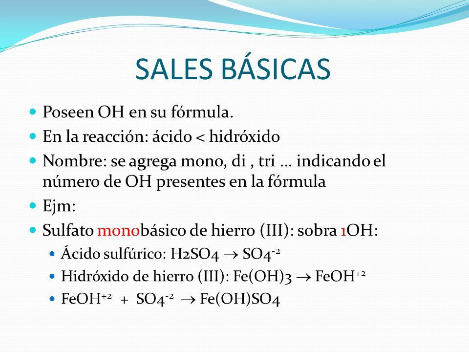 SALES BÁSICAS Poseen OH en su fórmula. En la reacción: ácido < hidróxido Nombre: se agrega mono, di, tri … indicando el número de OH presentes en la f