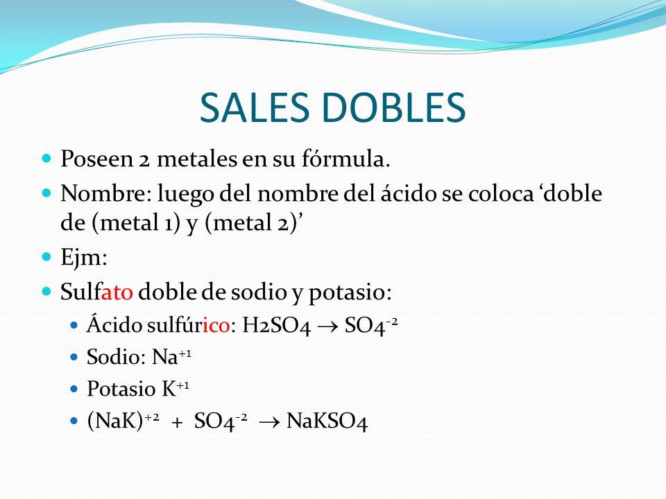 SALES DOBLES Poseen 2 metales en su fórmula. Nombre: luego del nombre del ácido se coloca 'doble de (metal 1) y (metal 2)' Ejm: Sulfato doble de sodio