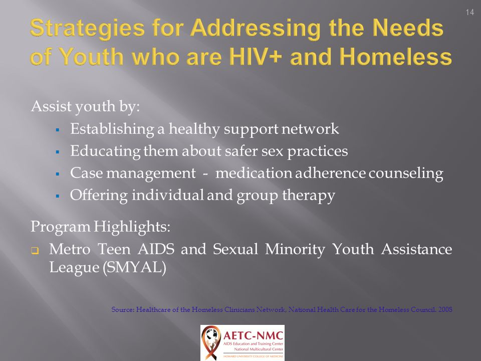 14 Assist youth by:  Establishing a healthy support network  Educating them about safer sex practices  Case management - medication adherence counseling  Offering individual and group therapy Program Highlights:  Metro Teen AIDS and Sexual Minority Youth Assistance League (SMYAL) Source: Healthcare of the Homeless Clinicians Network, National Health Care for the Homeless Council.