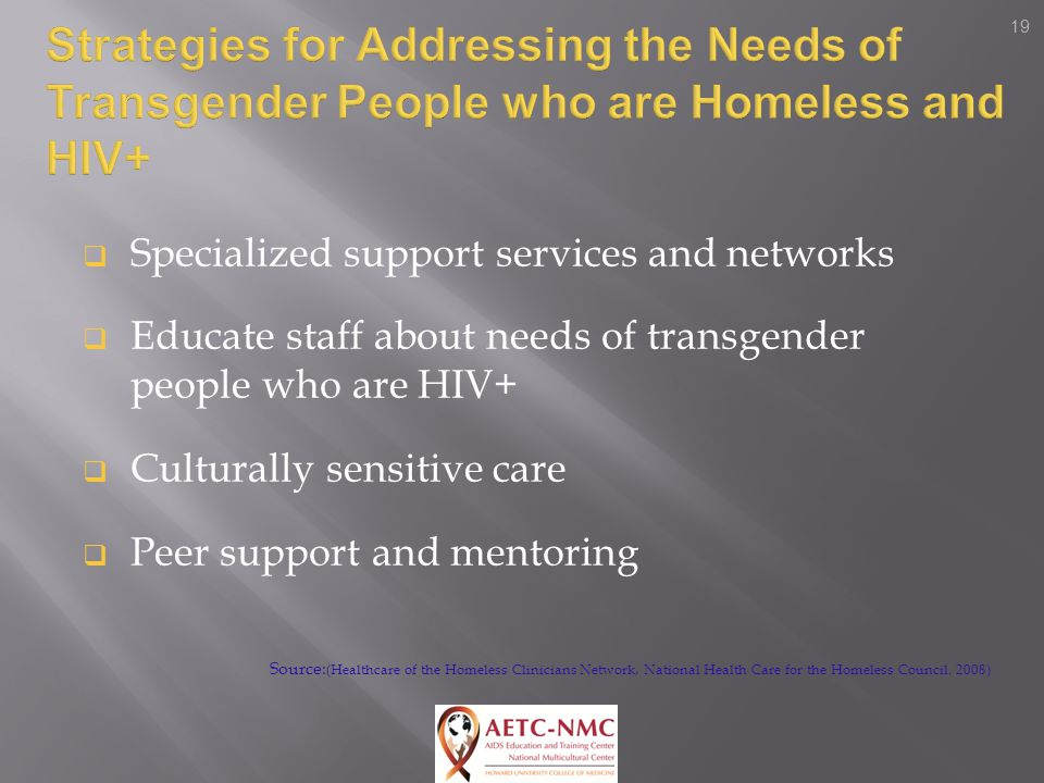 19  Specialized support services and networks  Educate staff about needs of transgender people who are HIV+  Culturally sensitive care  Peer support and mentoring Source: (Healthcare of the Homeless Clinicians Network, National Health Care for the Homeless Council.