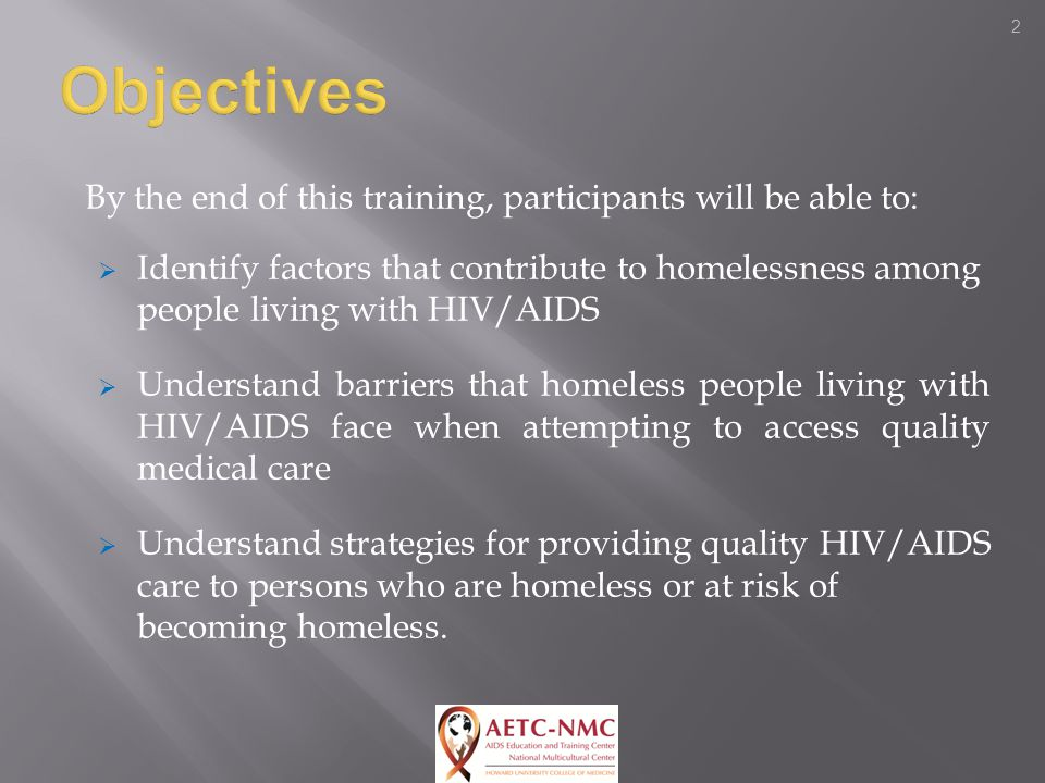 2 By the end of this training, participants will be able to:  Identify factors that contribute to homelessness among people living with HIV/AIDS  Understand barriers that homeless people living with HIV/AIDS face when attempting to access quality medical care  Understand strategies for providing quality HIV/AIDS care to persons who are homeless or at risk of becoming homeless.