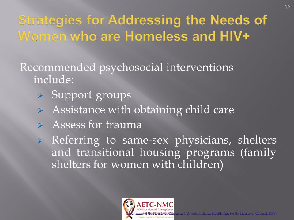 22 Recommended psychosocial interventions include:  Support groups  Assistance with obtaining child care  Assess for trauma  Referring to same-sex physicians, shelters and transitional housing programs (family shelters for women with children) (Healthcare of the Homeless Clinicians Network, National Health Care for the Homeless Council.