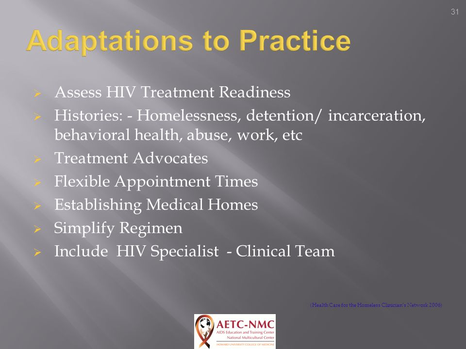 31  Assess HIV Treatment Readiness  Histories: - Homelessness, detention/ incarceration, behavioral health, abuse, work, etc  Treatment Advocates  Flexible Appointment Times  Establishing Medical Homes  Simplify Regimen  Include HIV Specialist - Clinical Team (Health Care for the Homeless Clinician's Network 2006)